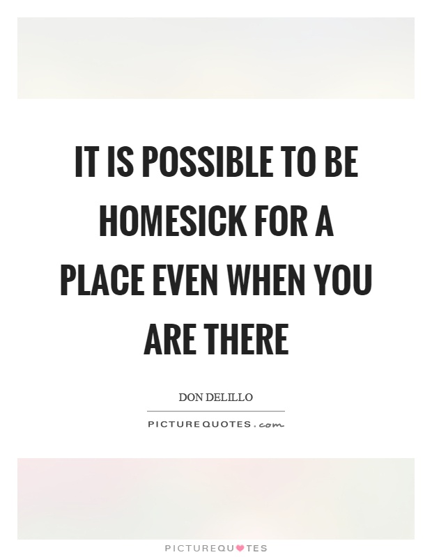 It is possible to be homesick for a place even when you are there Picture Quote #1