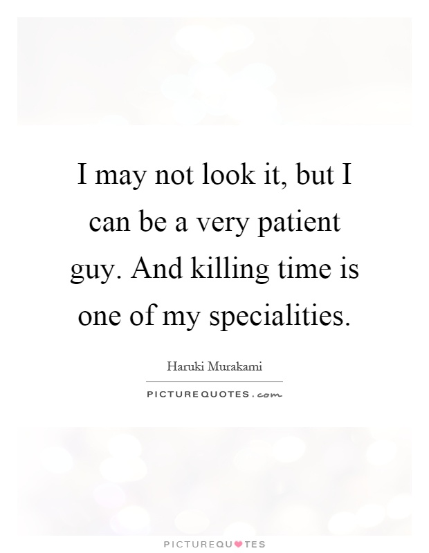 I may not look it, but I can be a very patient guy. And killing time is one of my specialities Picture Quote #1