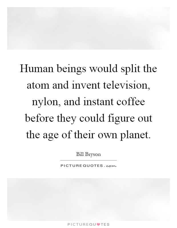 Human beings would split the atom and invent television, nylon, and instant coffee before they could figure out the age of their own planet Picture Quote #1