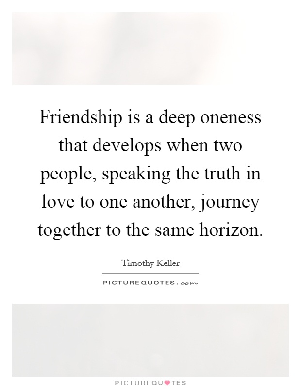 Friendship is a deep oneness that develops when two people, speaking the truth in love to one another, journey together to the same horizon Picture Quote #1