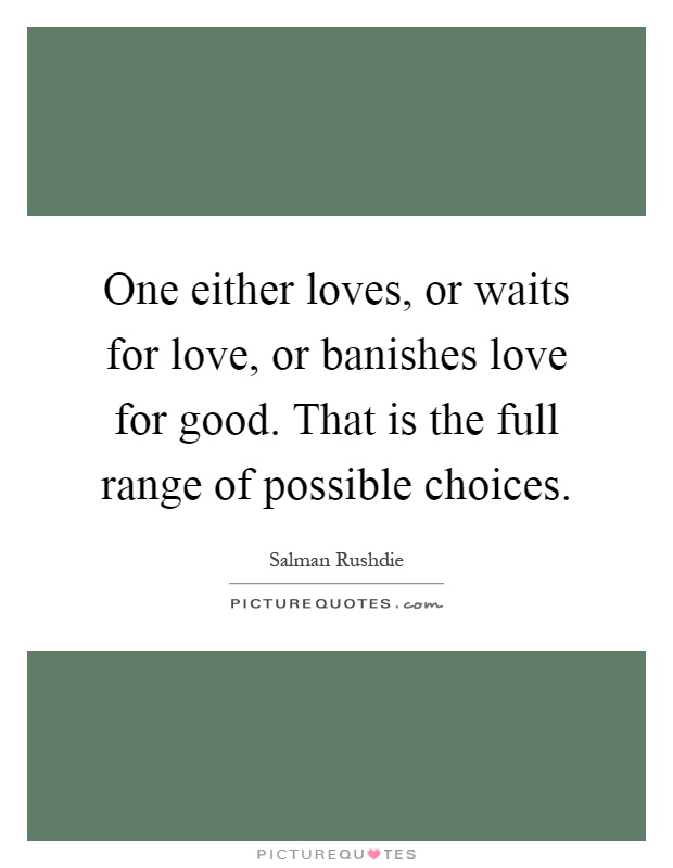 One either loves, or waits for love, or banishes love for good. That is the full range of possible choices Picture Quote #1