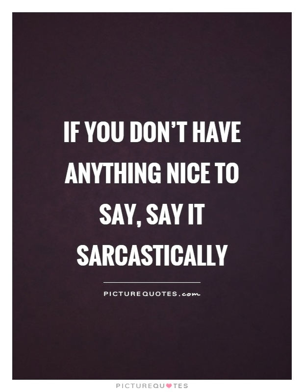 If you don't have anything nice to say, say it sarcastically Picture Quote #1