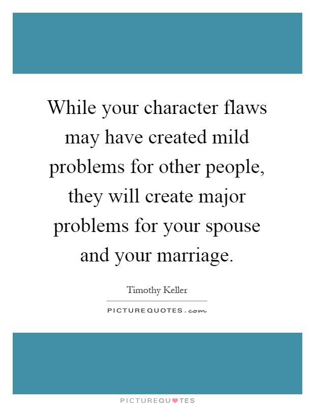 While your character flaws may have created mild problems for other people, they will create major problems for your spouse and your marriage Picture Quote #1