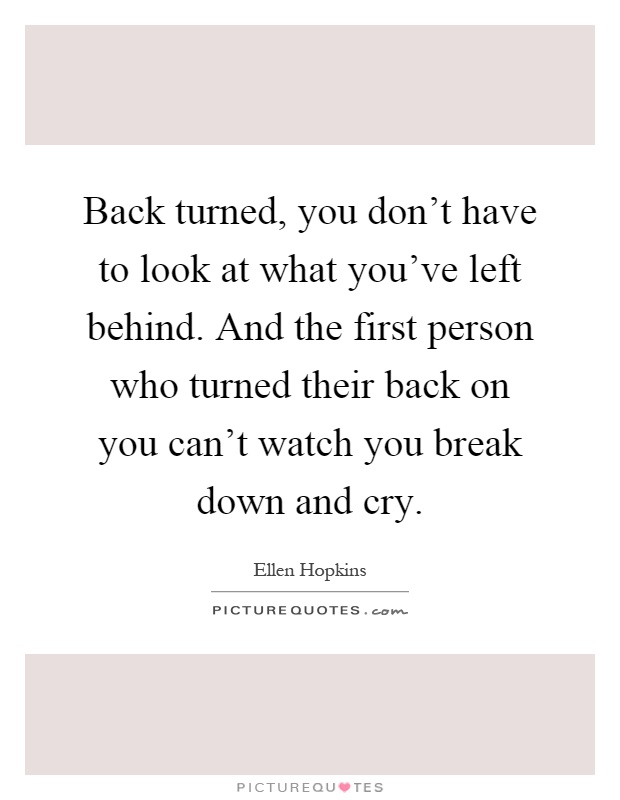 Back turned, you don't have to look at what you've left behind. And the first person who turned their back on you can't watch you break down and cry Picture Quote #1