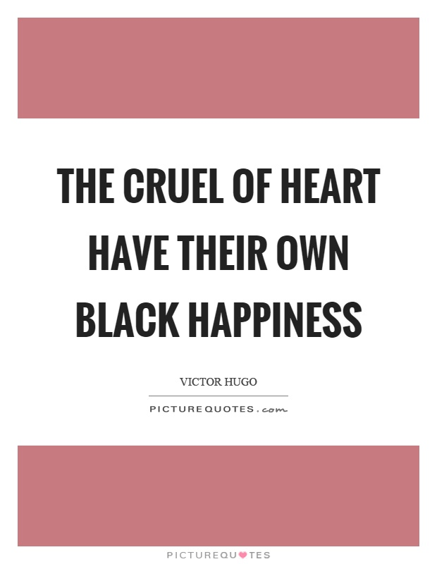 The cruel of heart have their own black happiness Picture Quote #1