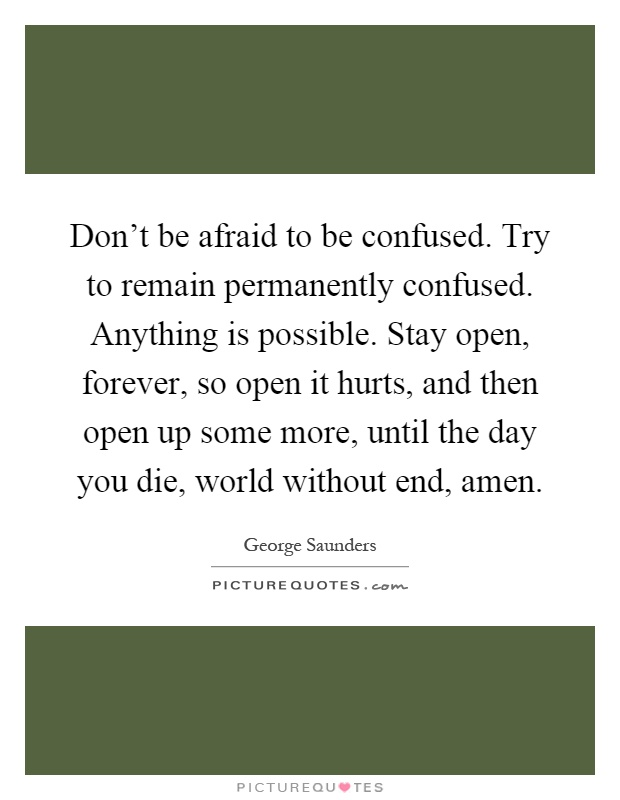 Don't be afraid to be confused. Try to remain permanently confused. Anything is possible. Stay open, forever, so open it hurts, and then open up some more, until the day you die, world without end, amen Picture Quote #1