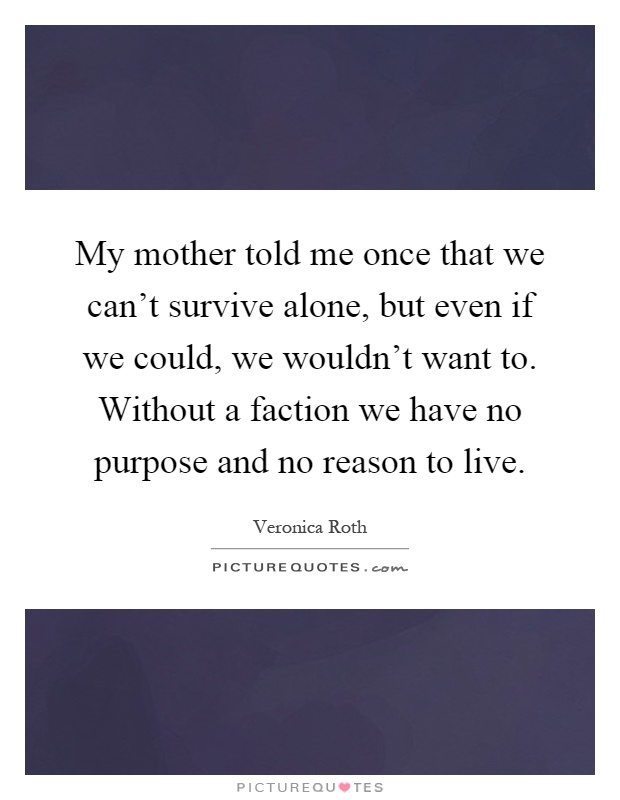 My mother told me once that we can't survive alone, but even if we could, we wouldn't want to. Without a faction we have no purpose and no reason to live Picture Quote #1