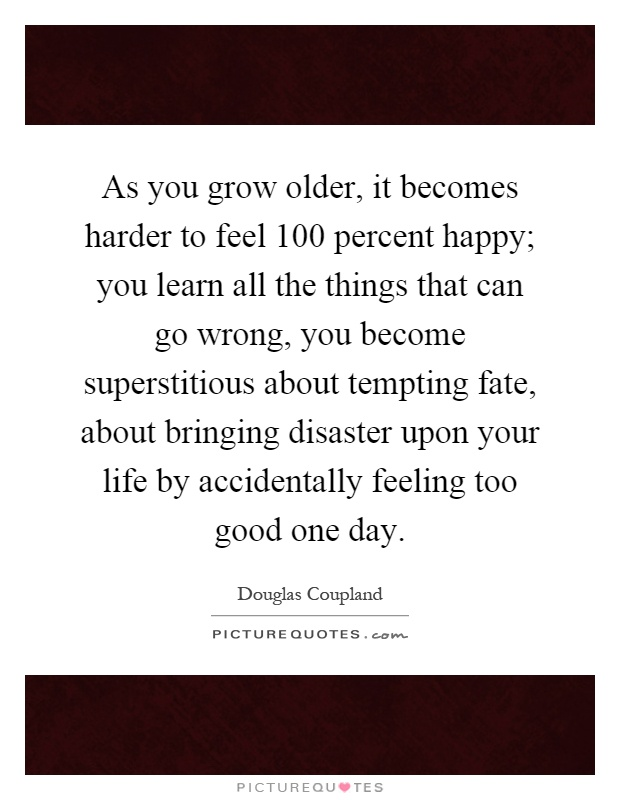 As you grow older, it becomes harder to feel 100 percent happy; you learn all the things that can go wrong, you become superstitious about tempting fate, about bringing disaster upon your life by accidentally feeling too good one day Picture Quote #1