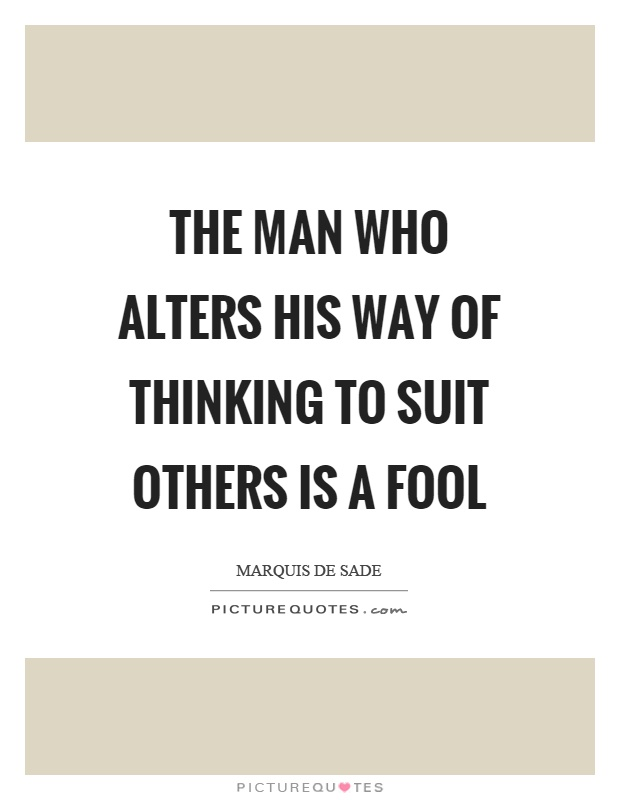The man who alters his way of thinking to suit others is a fool Picture Quote #1