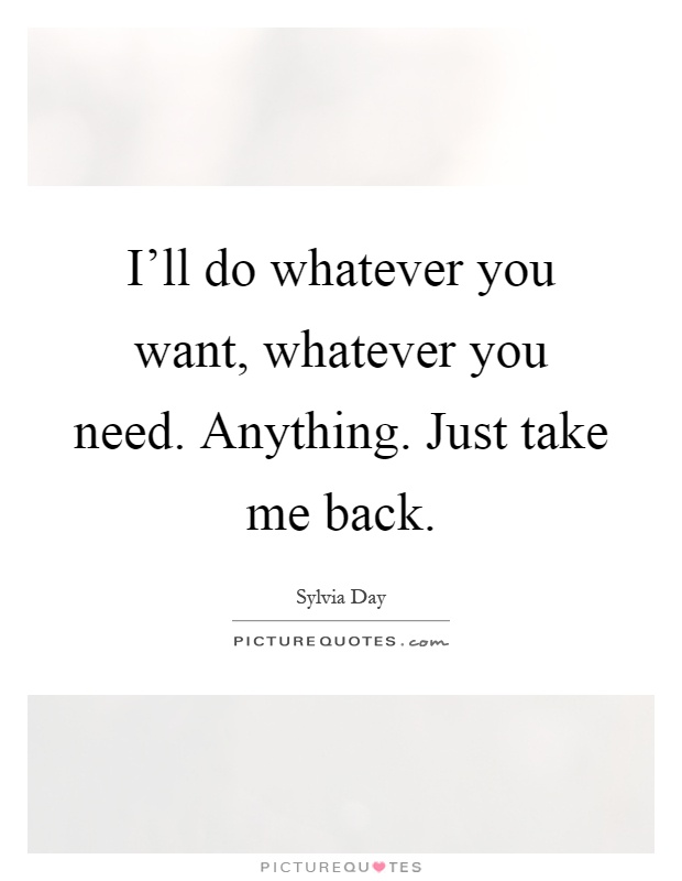 I'll do whatever you want, whatever you need. Anything. Just take me back Picture Quote #1