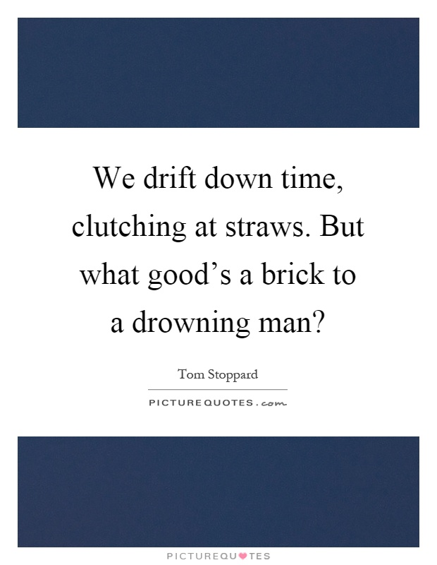 We drift down time, clutching at straws. But what good's a brick to a drowning man? Picture Quote #1