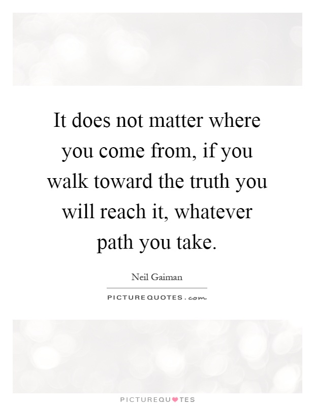 It does not matter where you come from, if you walk toward the truth you will reach it, whatever path you take Picture Quote #1
