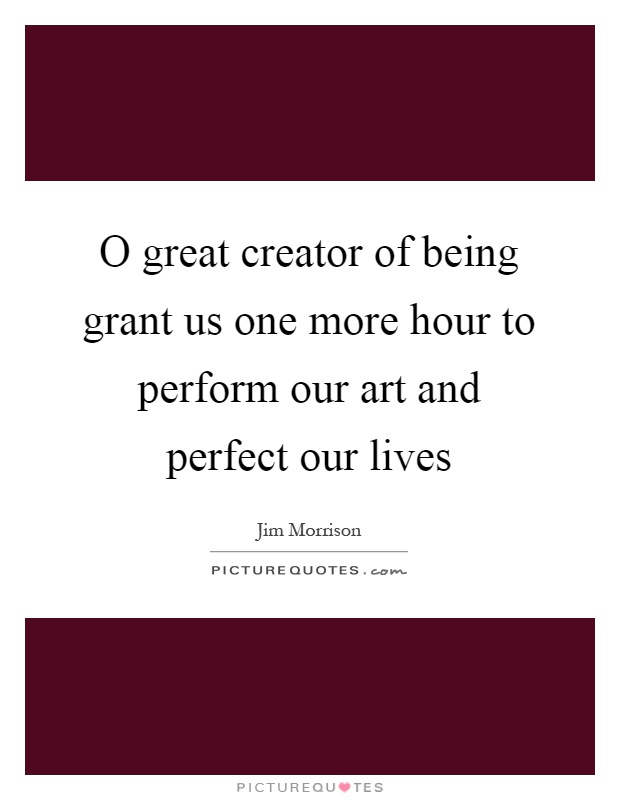 O great creator of being grant us one more hour to perform our art and perfect our lives Picture Quote #1