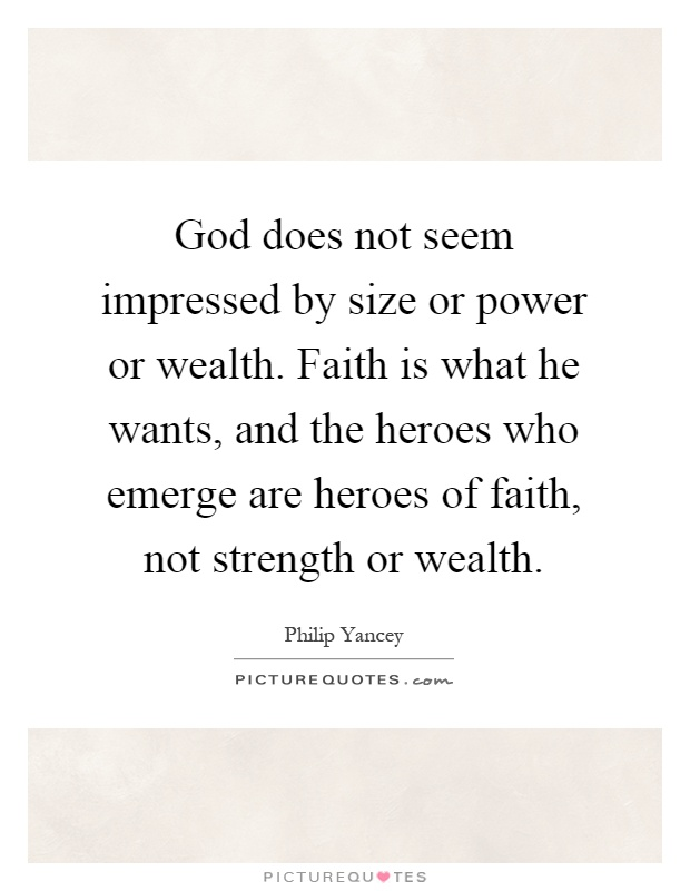 God does not seem impressed by size or power or wealth. Faith is what he wants, and the heroes who emerge are heroes of faith, not strength or wealth Picture Quote #1