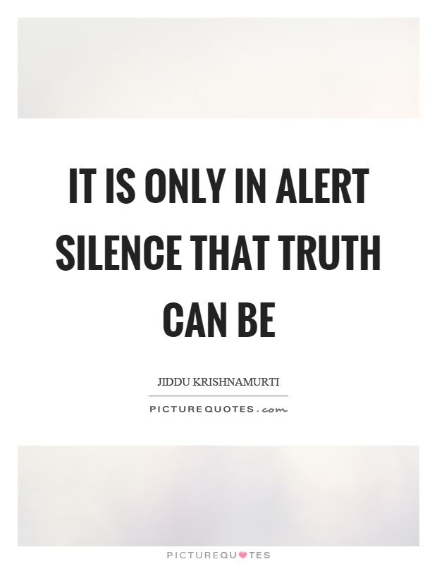 It is only in alert silence that truth can be Picture Quote #1