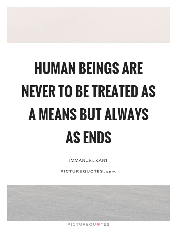 Human beings are never to be treated as a means but always as ends Picture Quote #1