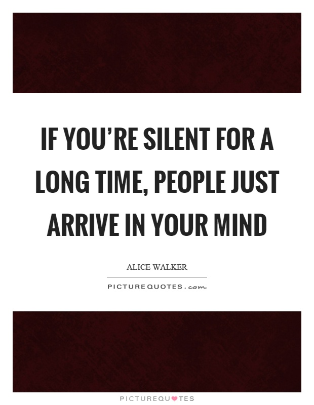 If you're silent for a long time, people just arrive in your mind Picture Quote #1