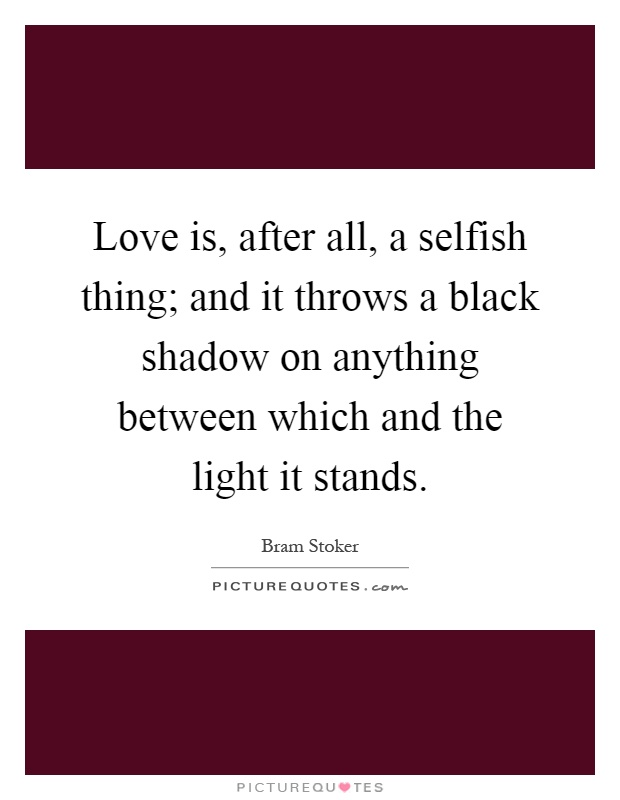 Love is, after all, a selfish thing; and it throws a black shadow on anything between which and the light it stands Picture Quote #1