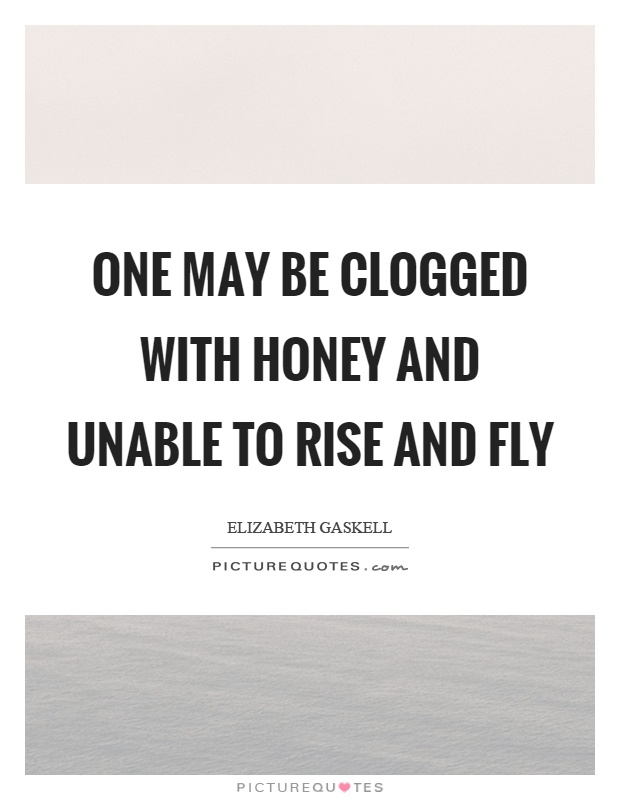 One may be clogged with honey and unable to rise and fly Picture Quote #1