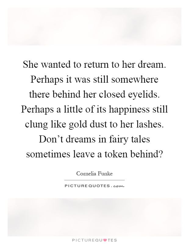 She wanted to return to her dream. Perhaps it was still somewhere there behind her closed eyelids. Perhaps a little of its happiness still clung like gold dust to her lashes. Don't dreams in fairy tales sometimes leave a token behind? Picture Quote #1