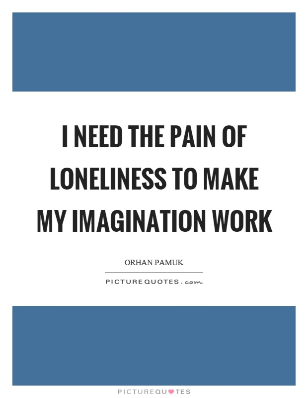 I need the pain of loneliness to make my imagination work Picture Quote #1
