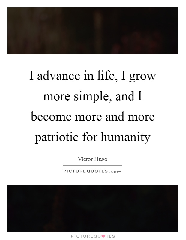 I advance in life, I grow more simple, and I become more and more patriotic for humanity Picture Quote #1