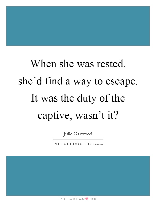When she was rested. she'd find a way to escape. It was the duty of the captive, wasn't it? Picture Quote #1