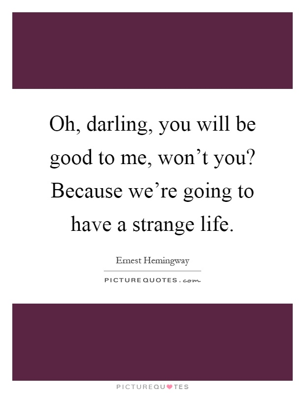 Oh, darling, you will be good to me, won't you? Because we're going to have a strange life Picture Quote #1