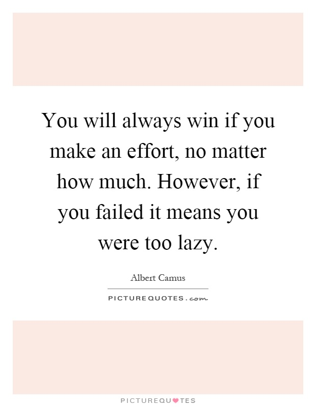 You will always win if you make an effort, no matter how much. However, if you failed it means you were too lazy Picture Quote #1