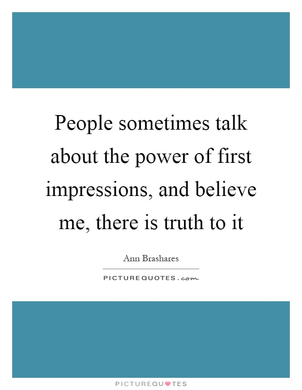 People sometimes talk about the power of first impressions, and believe me, there is truth to it Picture Quote #1