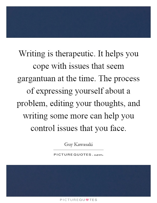 Writing is therapeutic. It helps you cope with issues that seem gargantuan at the time. The process of expressing yourself about a problem, editing your thoughts, and writing some more can help you control issues that you face Picture Quote #1