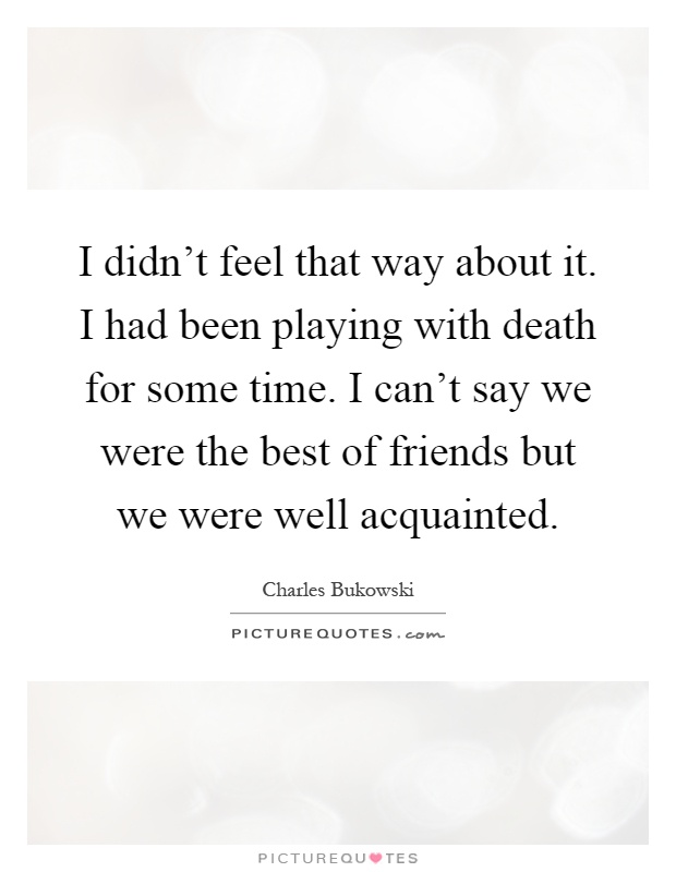 I didn't feel that way about it. I had been playing with death for some time. I can't say we were the best of friends but we were well acquainted Picture Quote #1