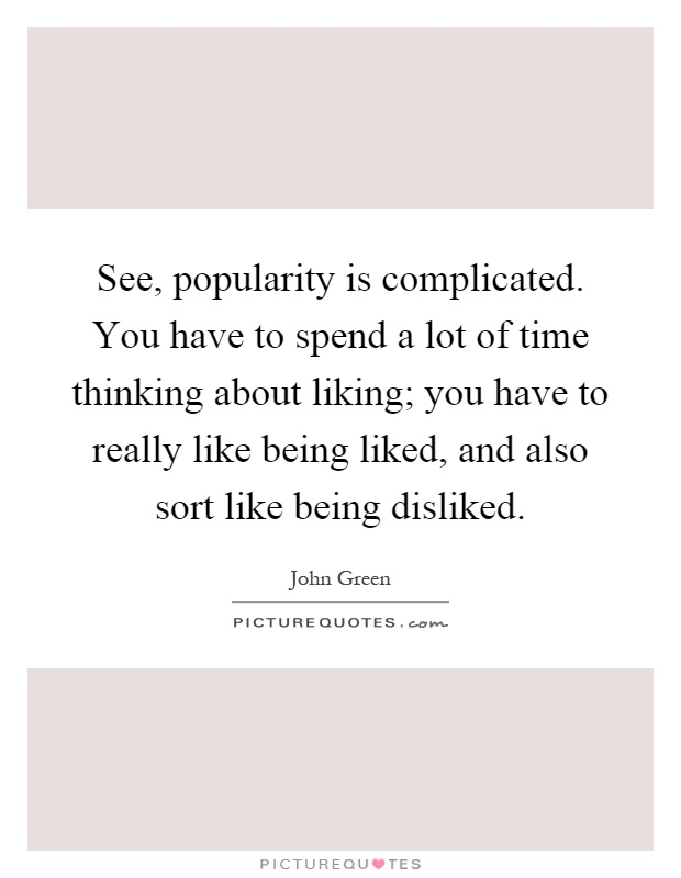 See, popularity is complicated. You have to spend a lot of time thinking about liking; you have to really like being liked, and also sort like being disliked Picture Quote #1