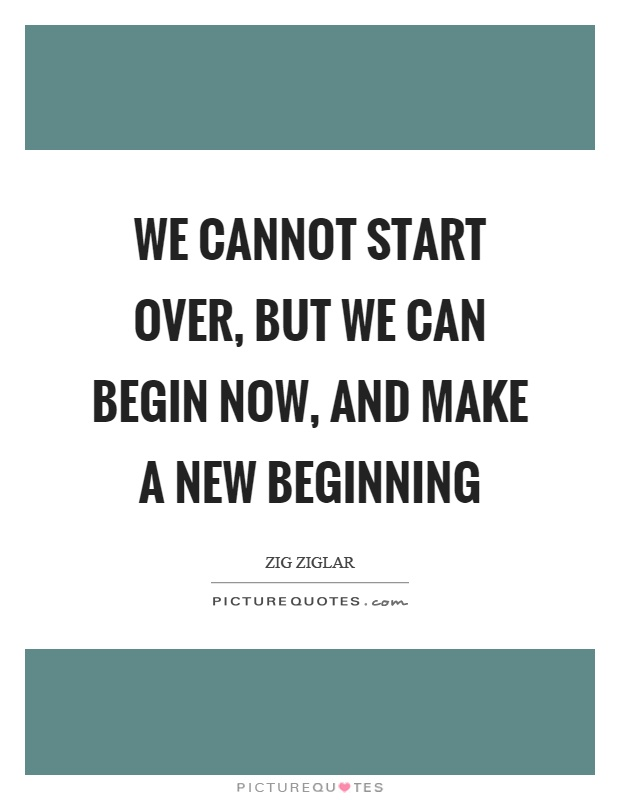 We cannot start over, but we can begin now, and make a new beginning Picture Quote #1