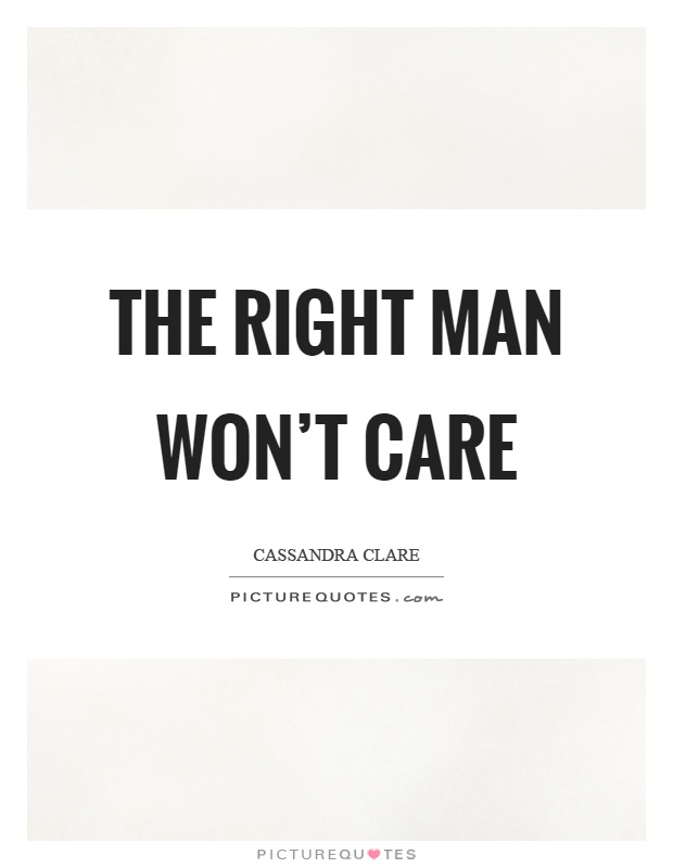 The right man won't care Picture Quote #1