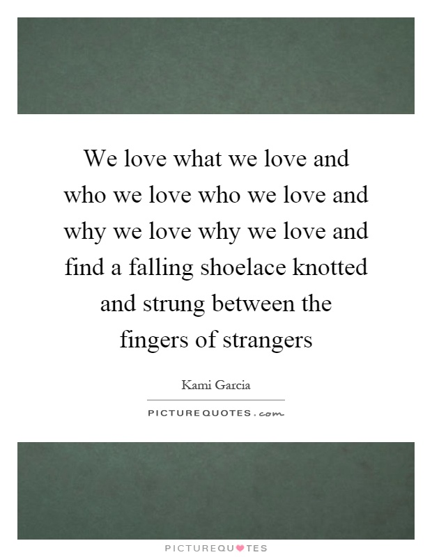 We love what we love and who we love who we love and why we love why we love and find a falling shoelace knotted and strung between the fingers of strangers Picture Quote #1