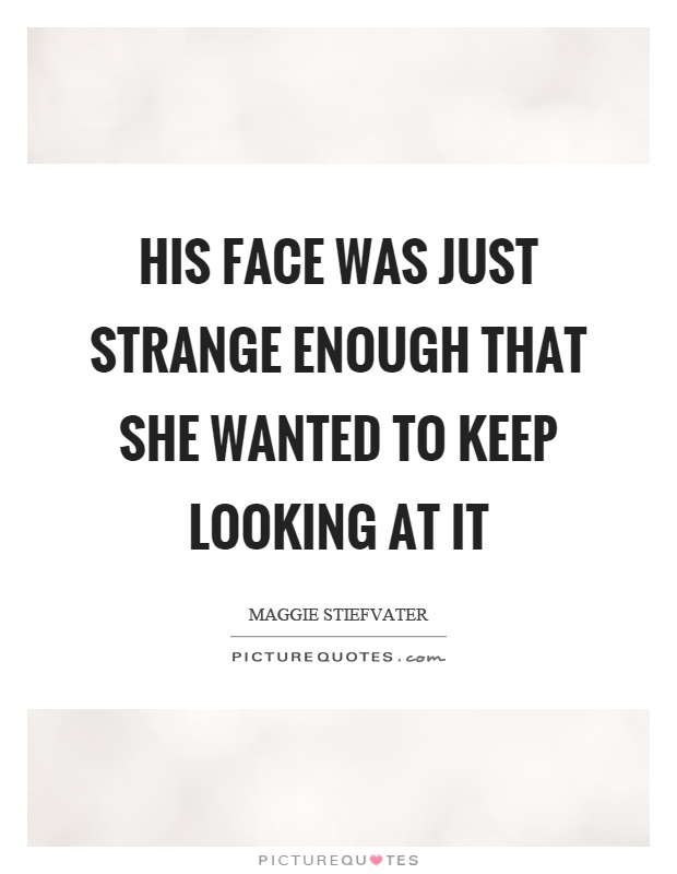 His face was just strange enough that she wanted to keep looking at it Picture Quote #1