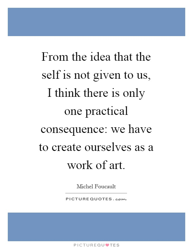 From the idea that the self is not given to us, I think there is only one practical consequence: we have to create ourselves as a work of art Picture Quote #1
