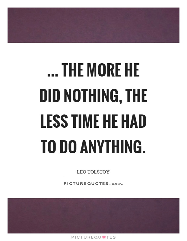 ... the more he did nothing, the less time he had to do anything Picture Quote #1