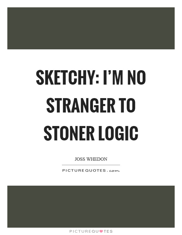 Sketchy: I'm no stranger to stoner logic Picture Quote #1