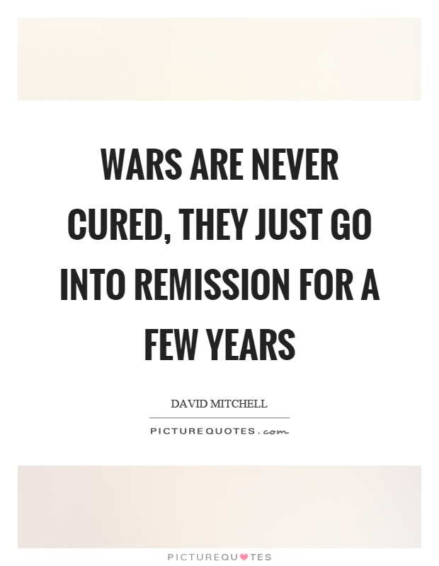 Wars are never cured, they just go into remission for a few years Picture Quote #1