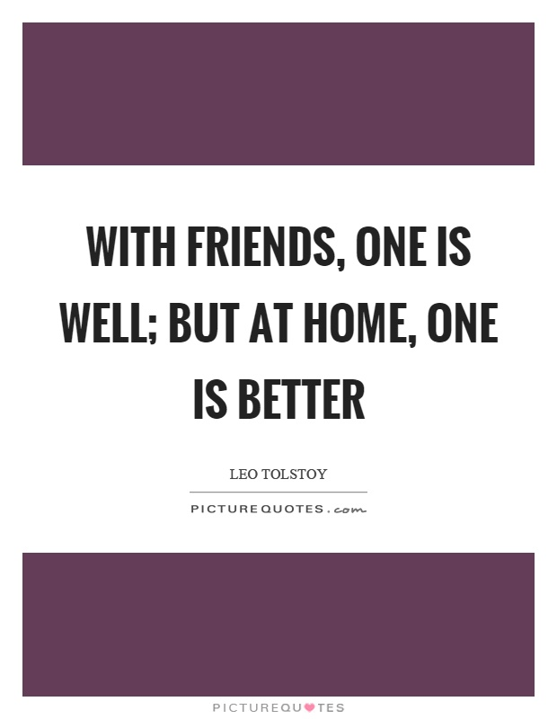 With friends, one is well; but at home, one is better Picture Quote #1