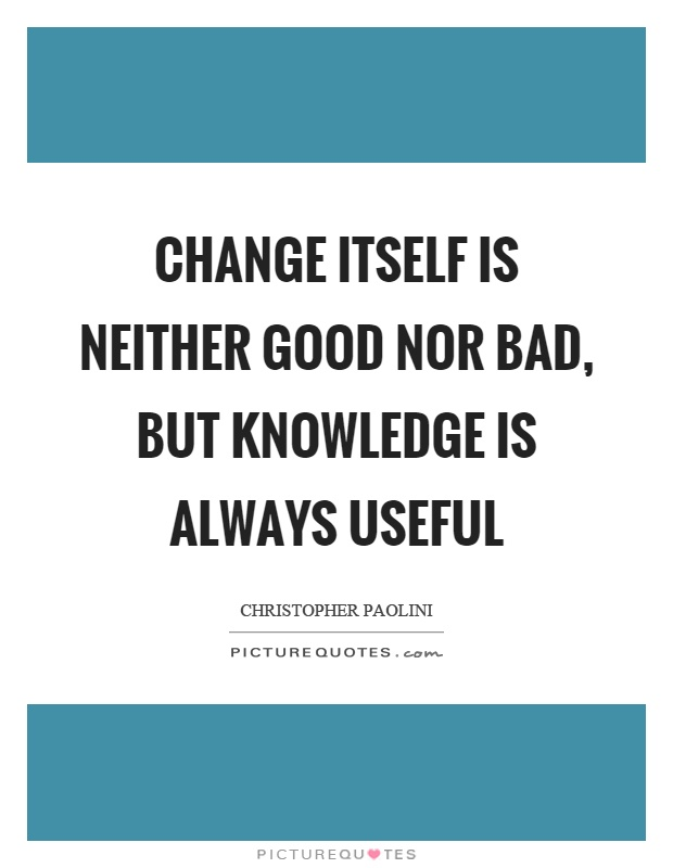 Change itself is neither good nor bad, but knowledge is always useful Picture Quote #1