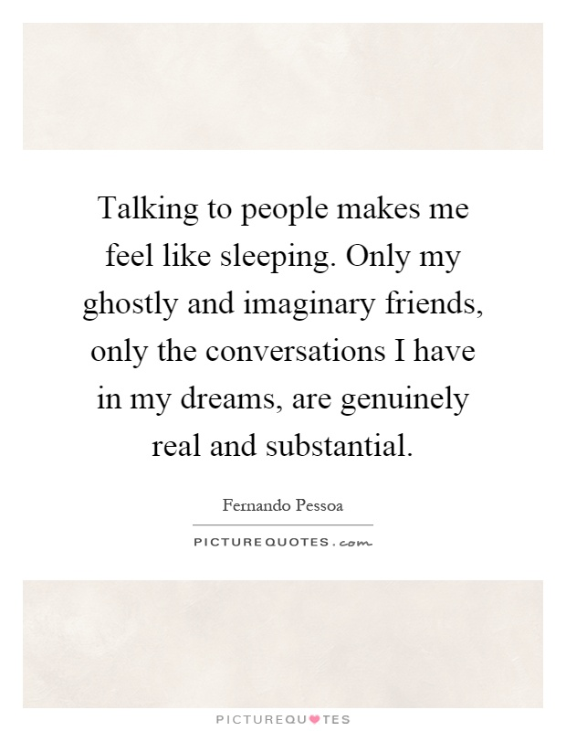Talking to people makes me feel like sleeping. Only my ghostly and imaginary friends, only the conversations I have in my dreams, are genuinely real and substantial Picture Quote #1