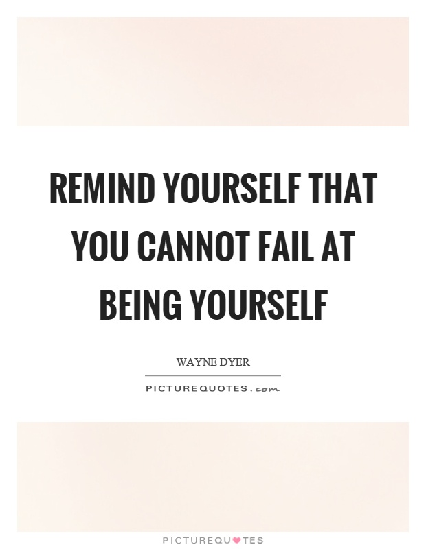 Remind Yourself That You Cannot Fail At Being Yourself Picture Quotes