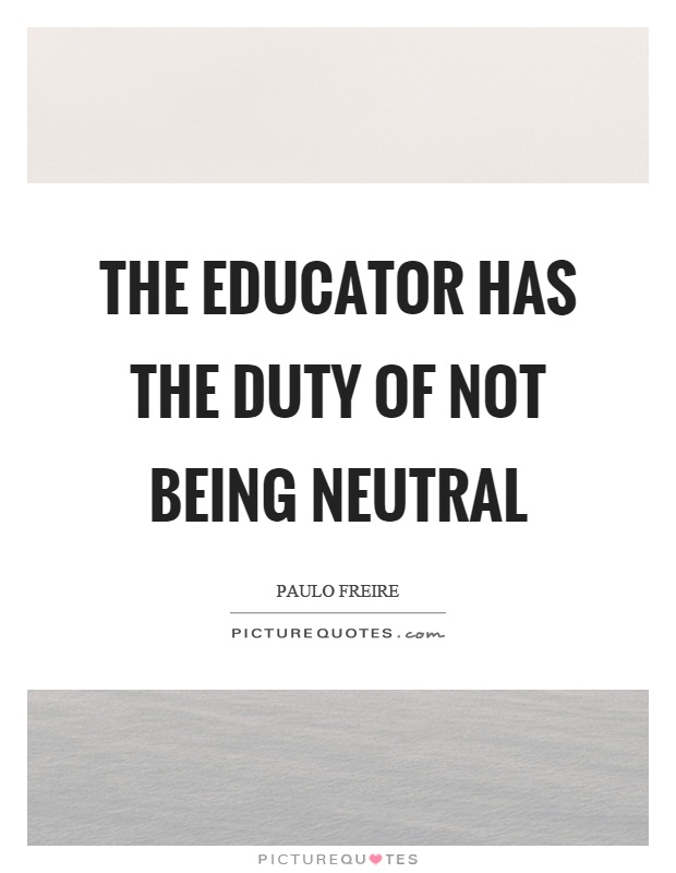 The educator has the duty of not being neutral Picture Quote #1