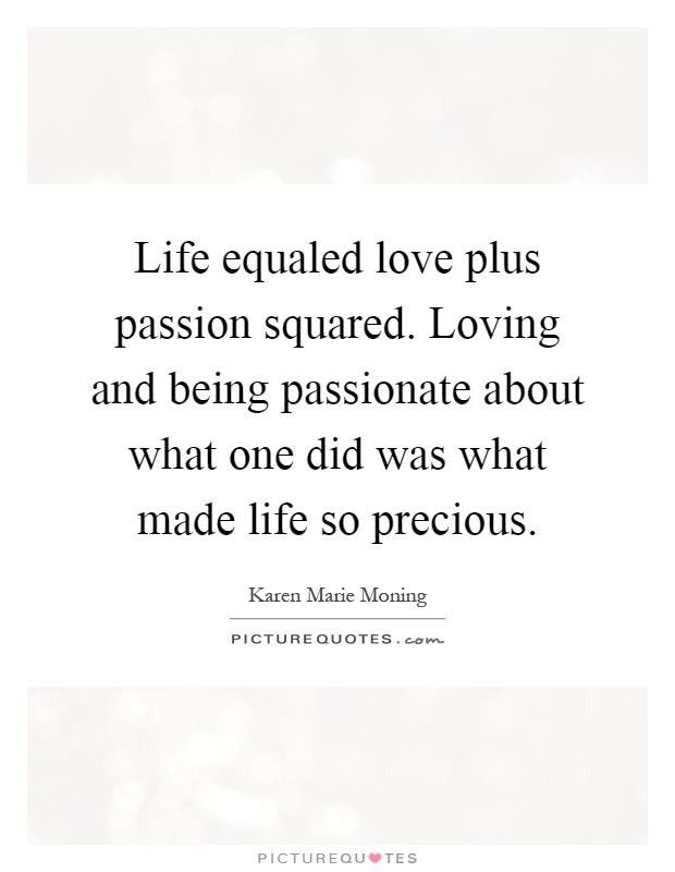 Life equaled love plus passion squared. Loving and being passionate about what one did was what made life so precious Picture Quote #1