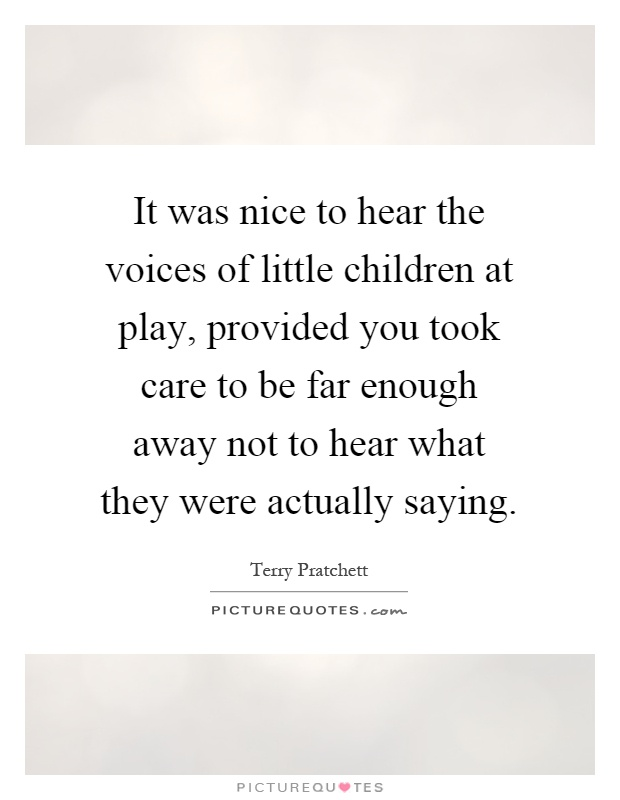 It was nice to hear the voices of little children at play, provided you took care to be far enough away not to hear what they were actually saying Picture Quote #1