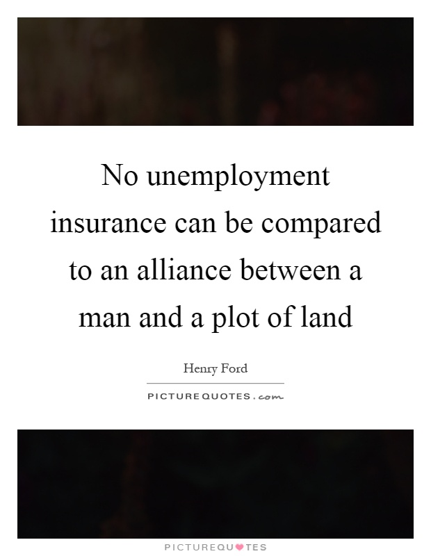 No unemployment insurance can be compared to an alliance between a man and a plot of land Picture Quote #1