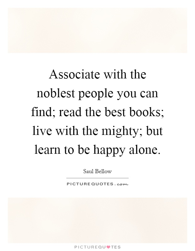 Associate with the noblest people you can find; read the best books; live with the mighty; but learn to be happy alone Picture Quote #1